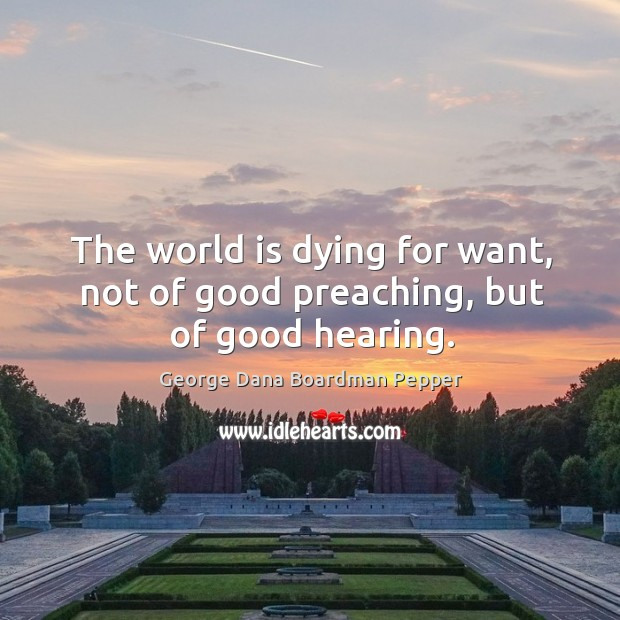 The world is dying for want, not of good preaching, but of good hearing. Image