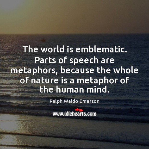 The world is emblematic. Parts of speech are metaphors, because the whole Image