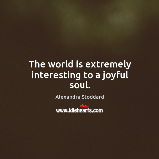 Image, The world is extremely interesting to a joyful soul.