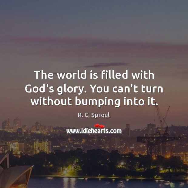 The world is filled with God's glory. You can't turn without bumping into it. R. C. Sproul Picture Quote