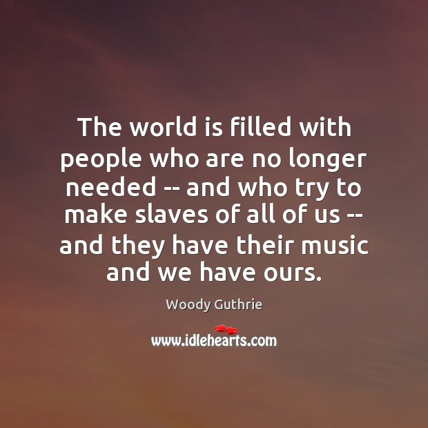 The world is filled with people who are no longer needed — Woody Guthrie Picture Quote