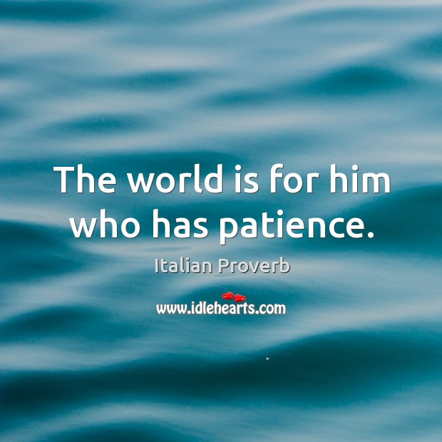 Image, The world is for him who has patience.