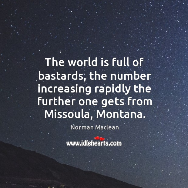 The world is full of bastards, the number increasing rapidly the further Norman Maclean Picture Quote