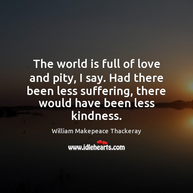 The world is full of love and pity, I say. Had there William Makepeace Thackeray Picture Quote