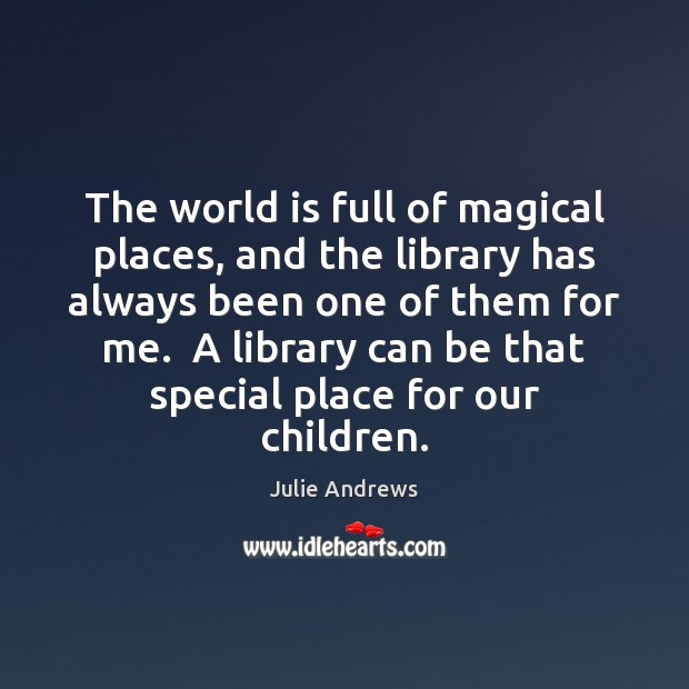 The world is full of magical places, and the library has always Julie Andrews Picture Quote