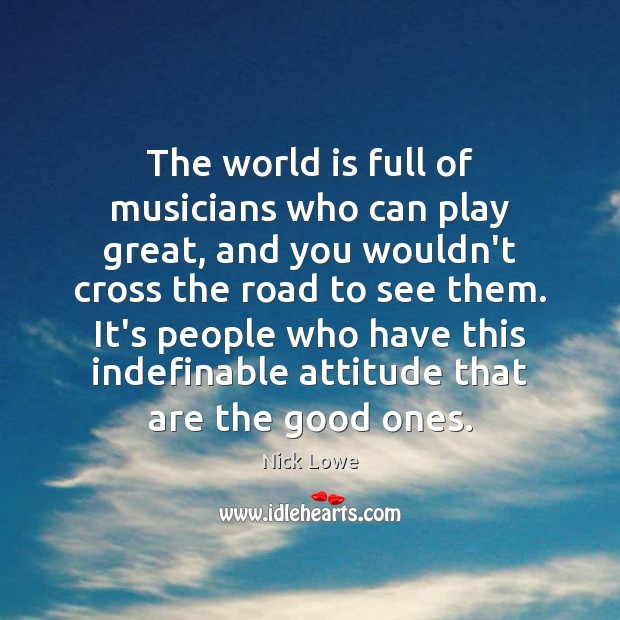 The world is full of musicians who can play great, and you Image