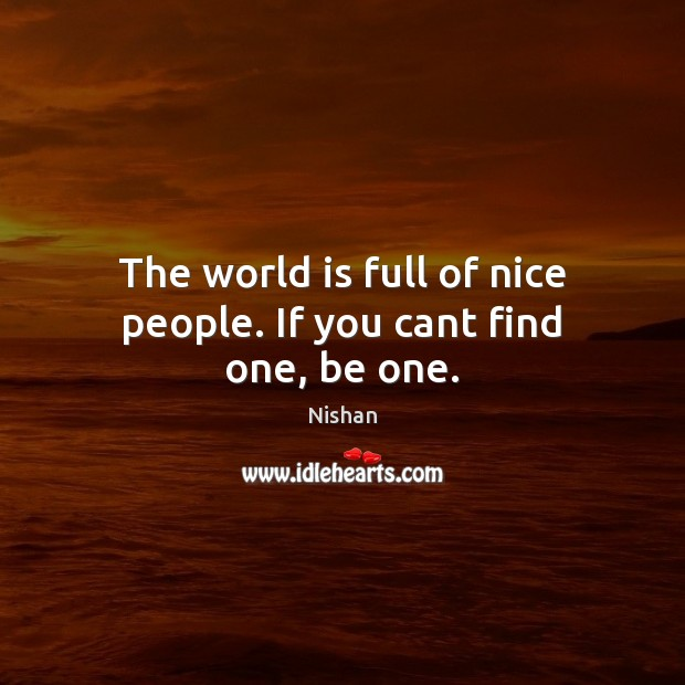 The world is full of nice people. If you cant find one, be one. Nishan Picture Quote