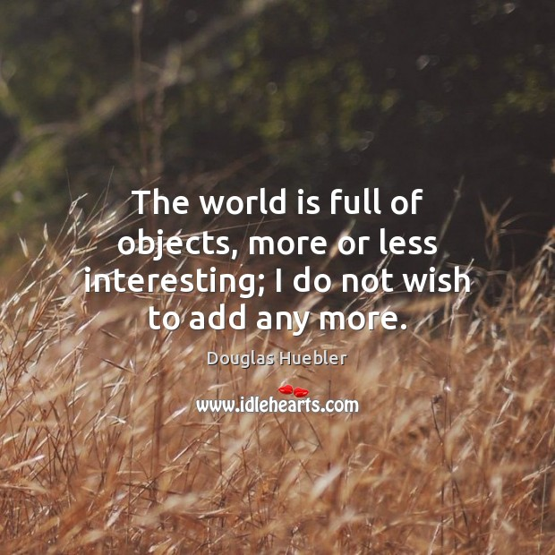 The world is full of objects, more or less interesting; I do not wish to add any more. World Quotes Image