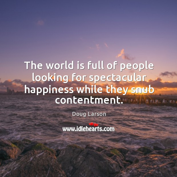 The world is full of people looking for spectacular happiness while they snub contentment. Doug Larson Picture Quote