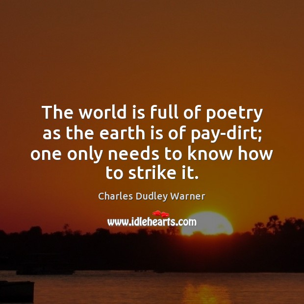 The world is full of poetry as the earth is of pay-dirt; Charles Dudley Warner Picture Quote