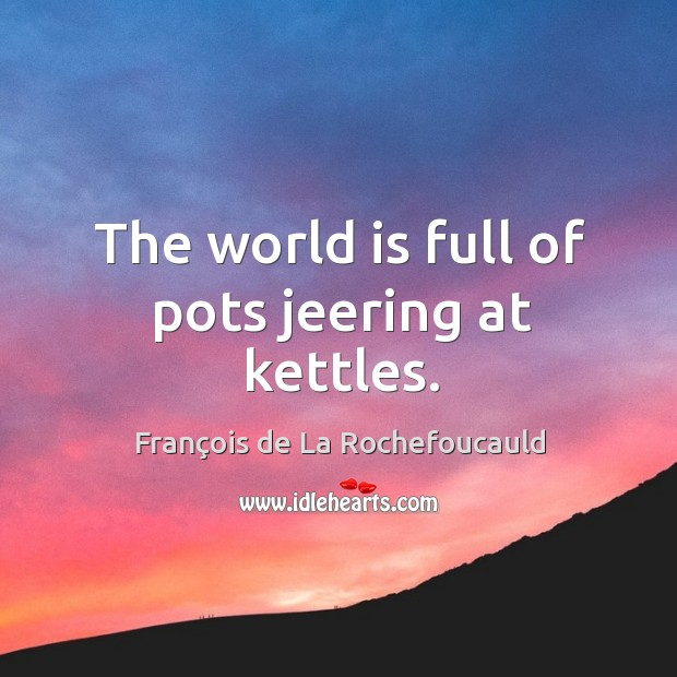 Image, The world is full of pots jeering at kettles.