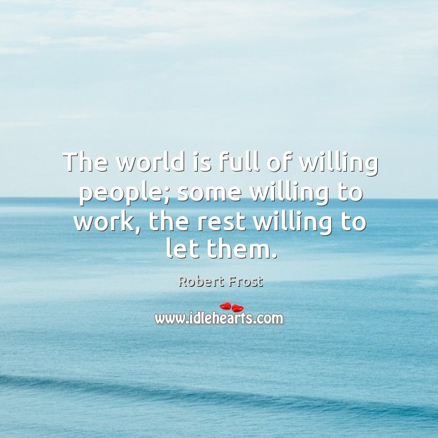 The world is full of willing people; some willing to work, the rest willing to let them. Image