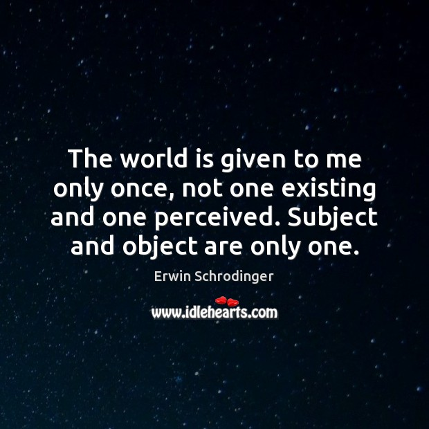 The world is given to me only once, not one existing and Erwin Schrodinger Picture Quote