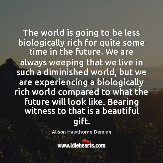 The world is going to be less biologically rich for quite some Alison Hawthorne Deming Picture Quote