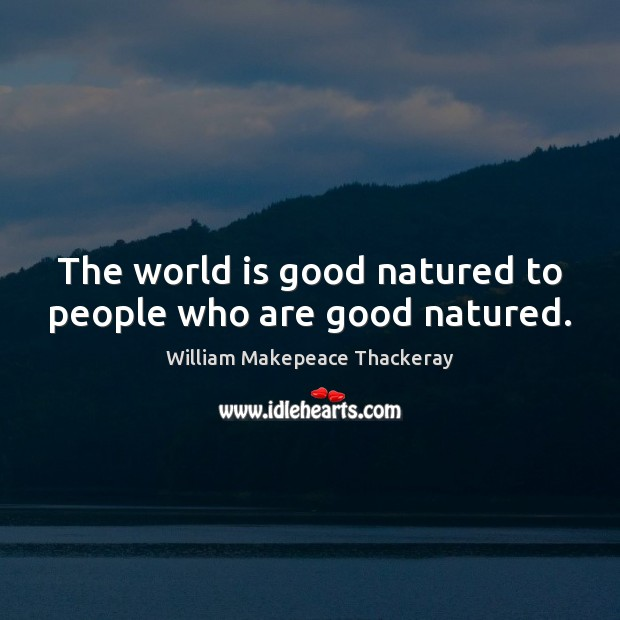 The world is good natured to people who are good natured. William Makepeace Thackeray Picture Quote