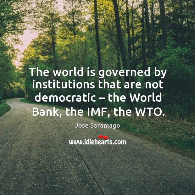 Image, The world is governed by institutions that are not democratic – the world bank, the imf, the wto.