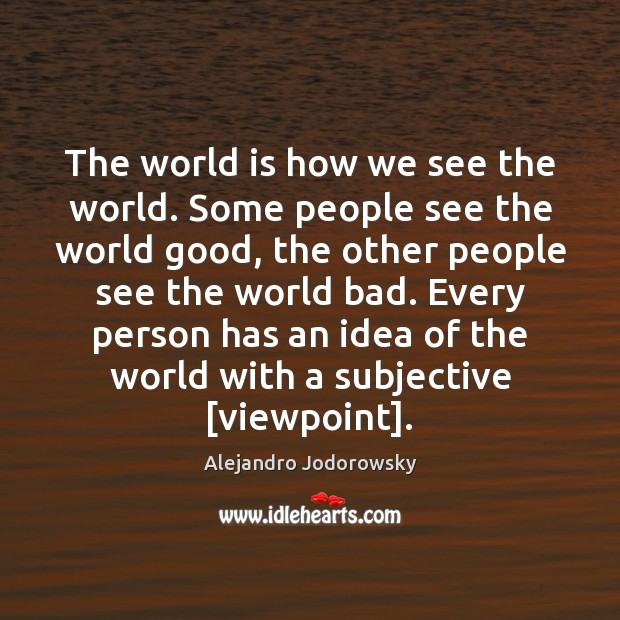 The world is how we see the world. Some people see the Image