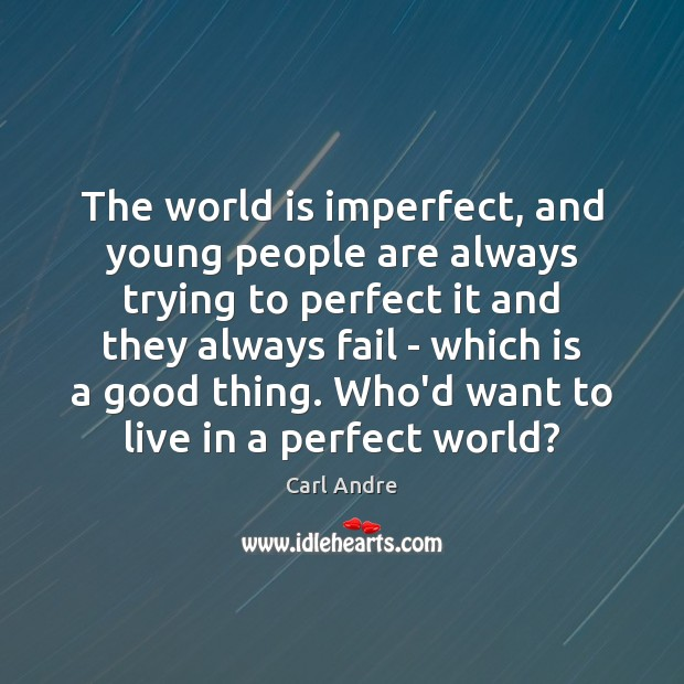 The world is imperfect, and young people are always trying to perfect Carl Andre Picture Quote