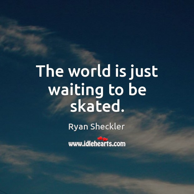 The world is just waiting to be skated. Ryan Sheckler Picture Quote