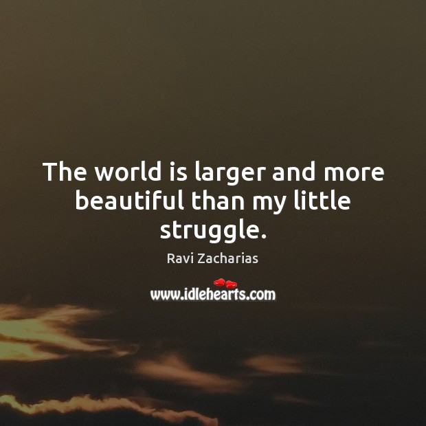The world is larger and more beautiful than my little struggle. Ravi Zacharias Picture Quote