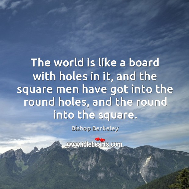 Image, The world is like a board with holes in it, and the square men have got into the round holes