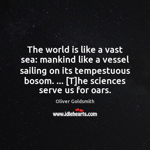 The world is like a vast sea: mankind like a vessel sailing Oliver Goldsmith Picture Quote