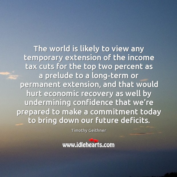 The world is likely to view any temporary extension of the income tax cuts for the top Timothy Geithner Picture Quote