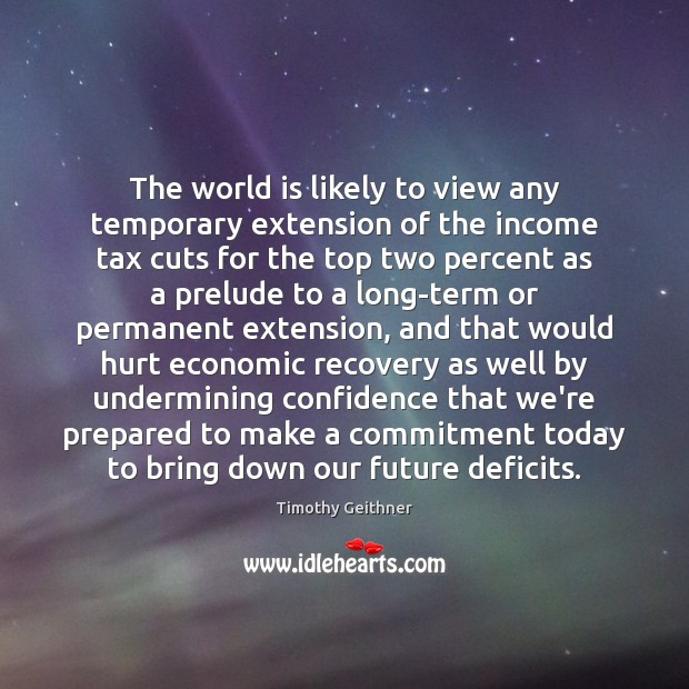 The world is likely to view any temporary extension of the income Timothy Geithner Picture Quote