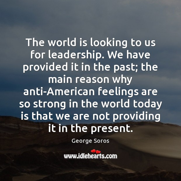 The world is looking to us for leadership. We have provided it George Soros Picture Quote