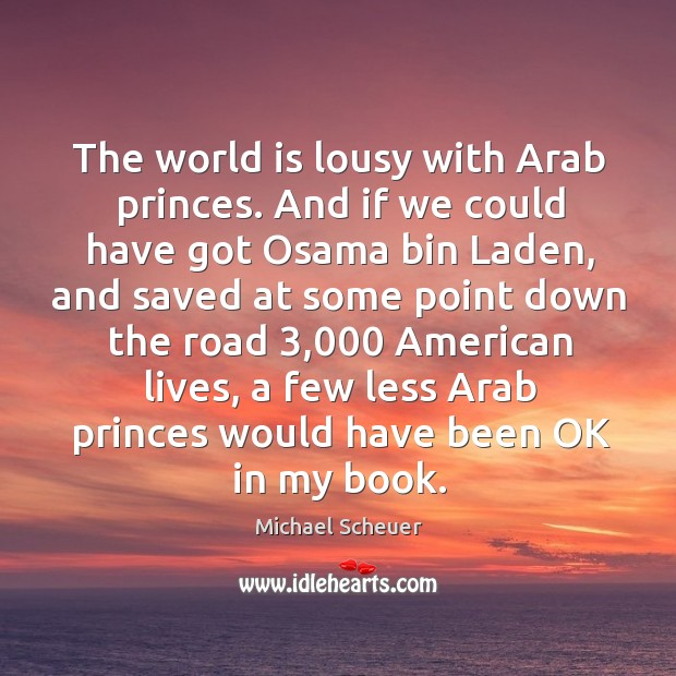 The world is lousy with arab princes. And if we could have got osama bin laden Michael Scheuer Picture Quote