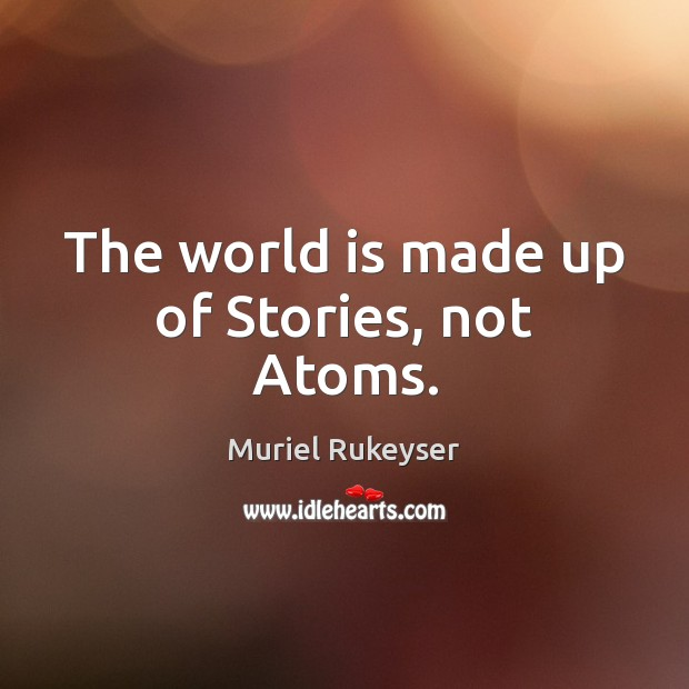 The world is made up of Stories, not Atoms. Muriel Rukeyser Picture Quote