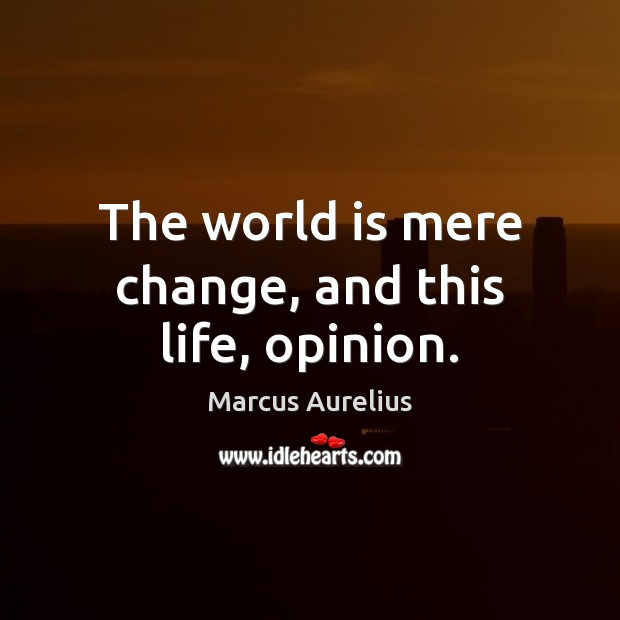 The world is mere change, and this life, opinion. Marcus Aurelius Picture Quote