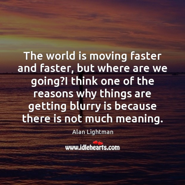 The world is moving faster and faster, but where are we going? Alan Lightman Picture Quote