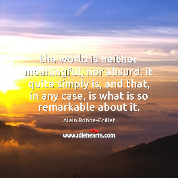 Image, The world is neither meaningful, nor absurd. it quite simply is, and