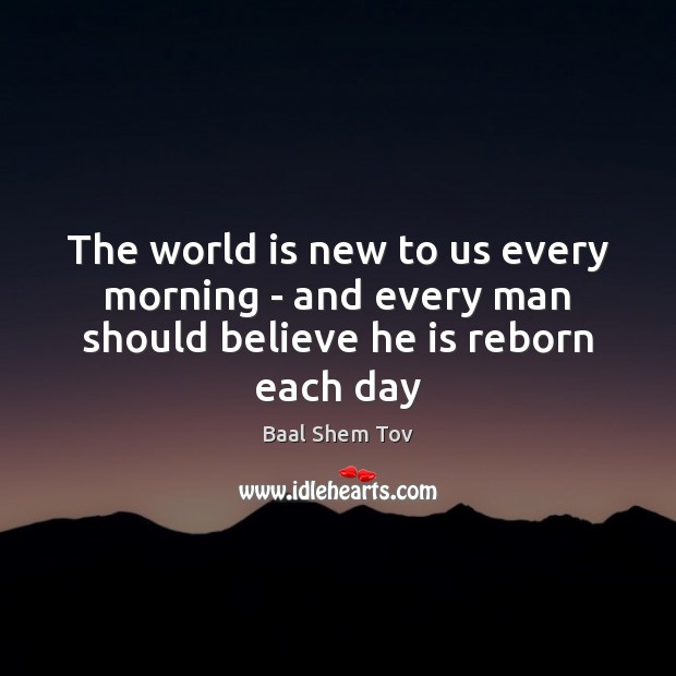 The world is new to us every morning – and every man should believe he is reborn each day Baal Shem Tov Picture Quote