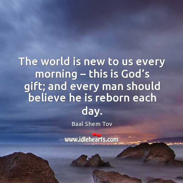 The world is new to us every morning – this is God's gift; and every man should believe he is reborn each day. Baal Shem Tov Picture Quote