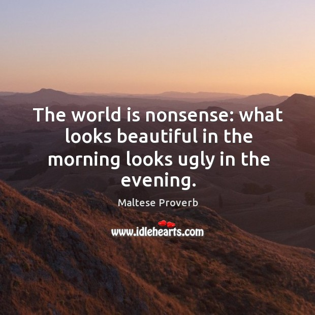 The world is nonsense: what looks beautiful in the morning looks ugly in the evening. Maltese Proverbs Image