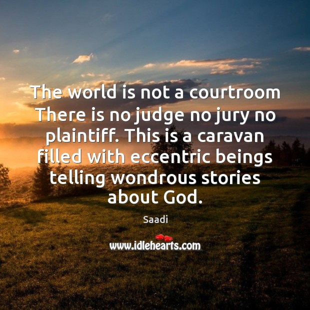 The world is not a courtroom There is no judge no jury Saadi Picture Quote