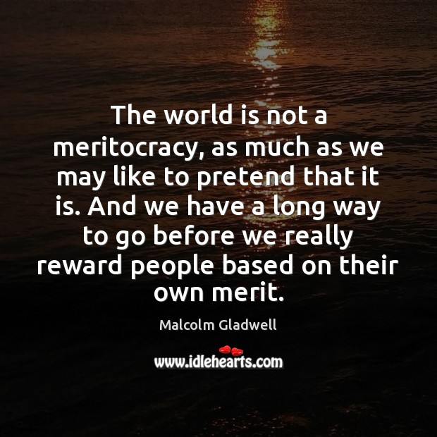 The world is not a meritocracy, as much as we may like Malcolm Gladwell Picture Quote