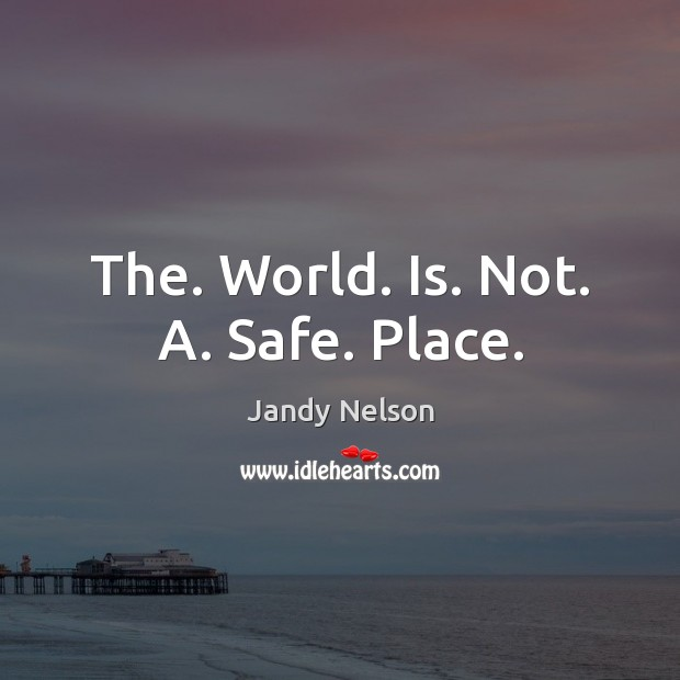 The. World. Is. Not. A. Safe. Place. Jandy Nelson Picture Quote