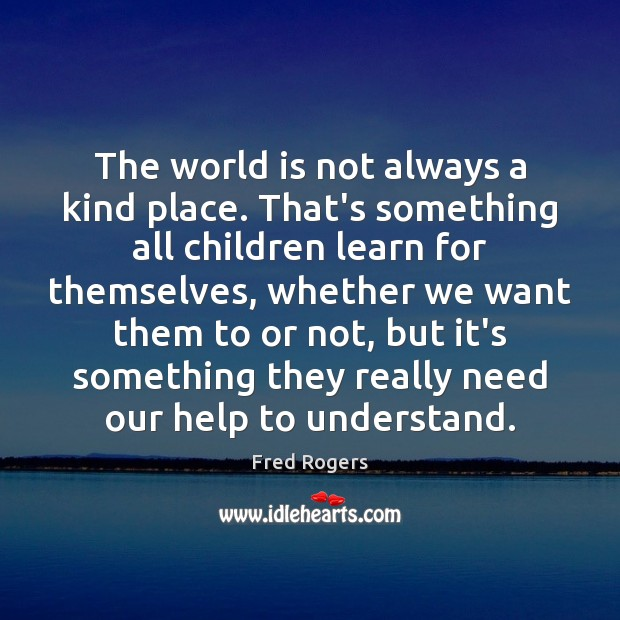 The world is not always a kind place. That's something all children Fred Rogers Picture Quote