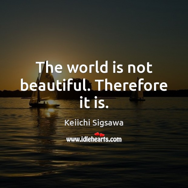 The world is not beautiful. Therefore it is. Image