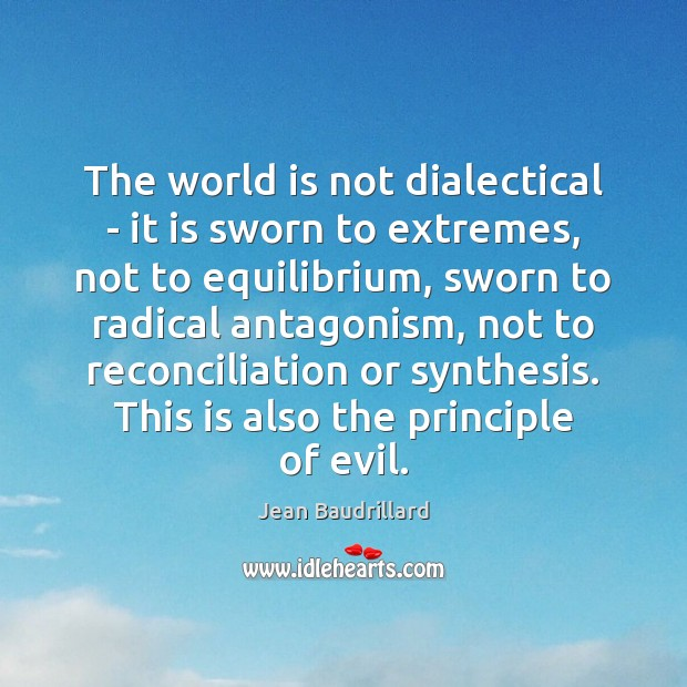 The world is not dialectical – it is sworn to extremes, not Jean Baudrillard Picture Quote