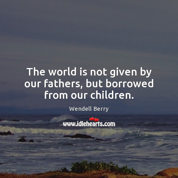 Image, The world is not given by our fathers, but borrowed from our children.