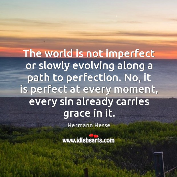 Image, The world is not imperfect or slowly evolving along a path to perfection.