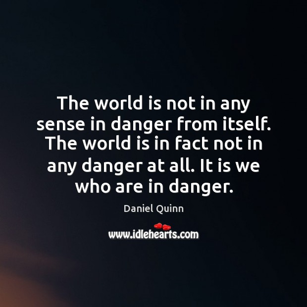 The world is not in any sense in danger from itself. The Daniel Quinn Picture Quote