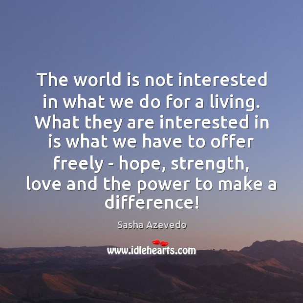 Sasha Azevedo Picture Quote image saying: The world is not interested in what we do for a living.