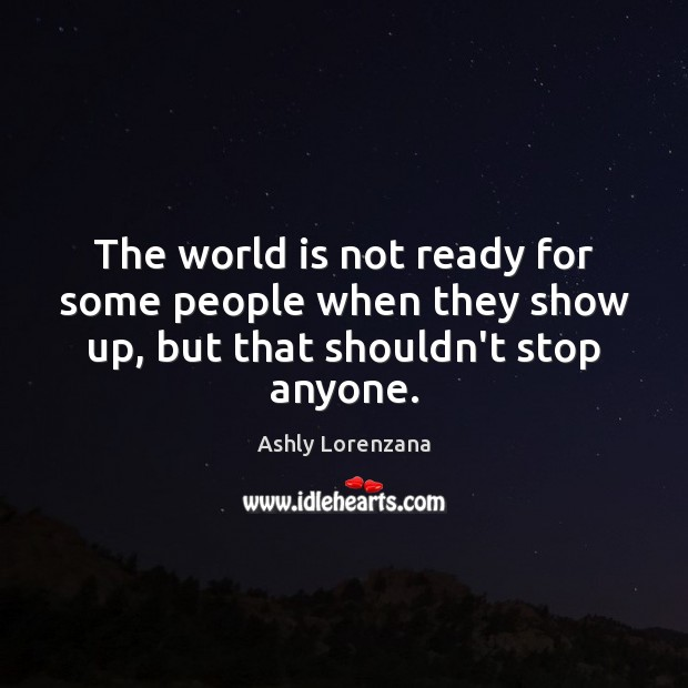 Image, The world is not ready for some people when they show up, but that shouldn't stop anyone.