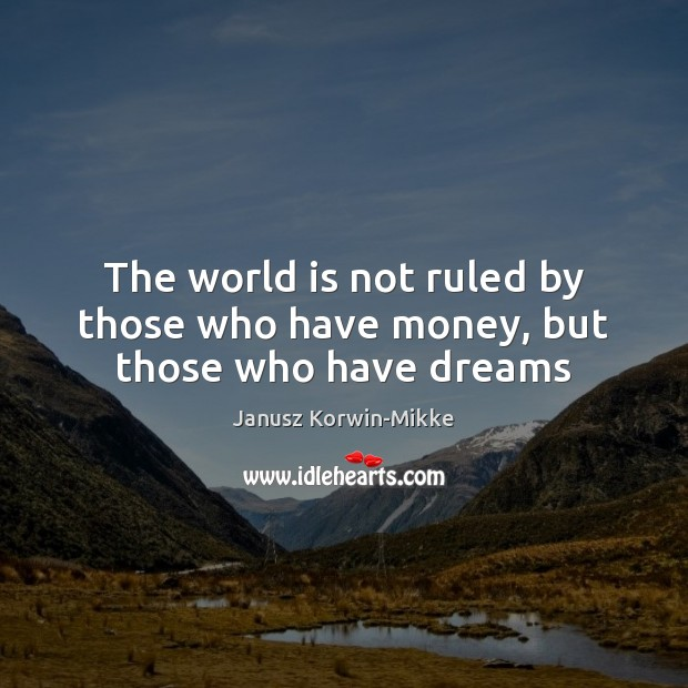 The world is not ruled by those who have money, but those who have dreams Janusz Korwin-Mikke Picture Quote