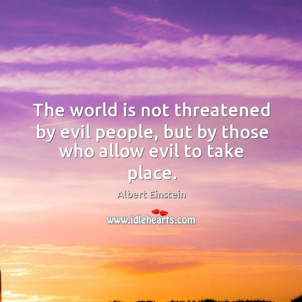 Image about The world is not threatened by evil people, but by those who allow evil to take place.